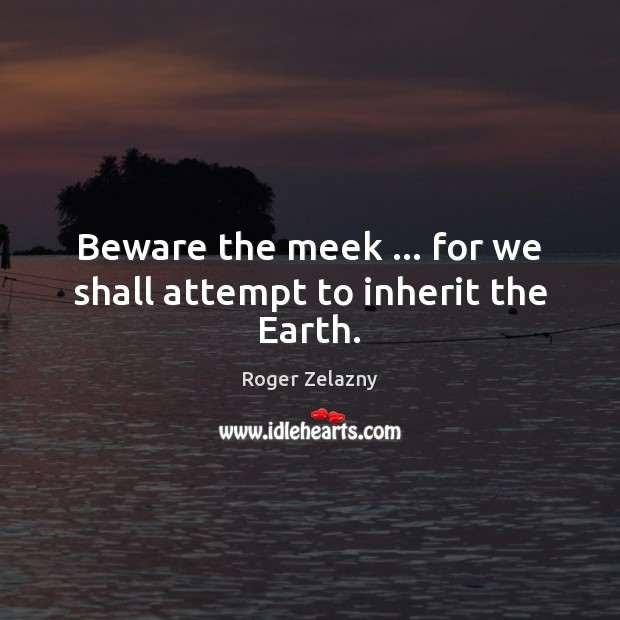 Beware the meek … for we shall attempt to inherit the Earth. Image