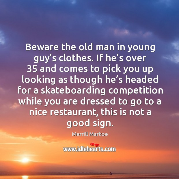 Beware the old man in young guy's clothes. If he's over 35 and comes to pick you up looking Merrill Markoe Picture Quote