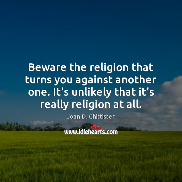 Image, Beware the religion that turns you against another one. It's unlikely that