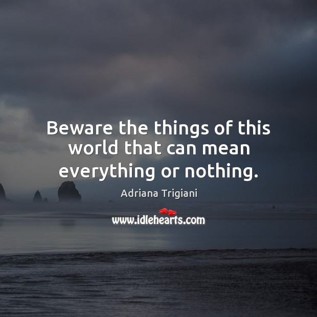 Beware the things of this world that can mean everything or nothing. Image