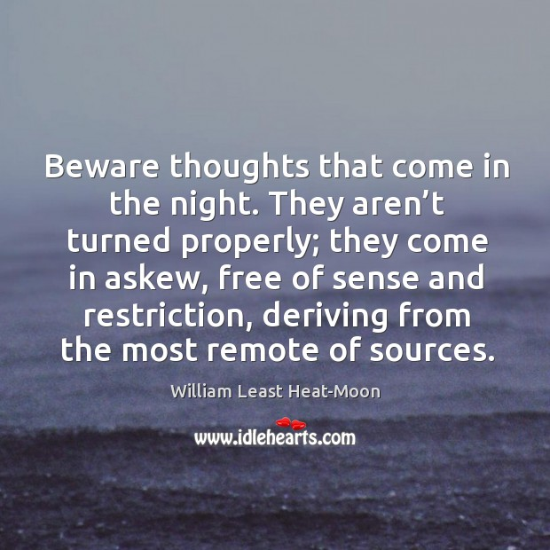 Beware thoughts that come in the night. They aren't turned properly; they come in askew William Least Heat-Moon Picture Quote