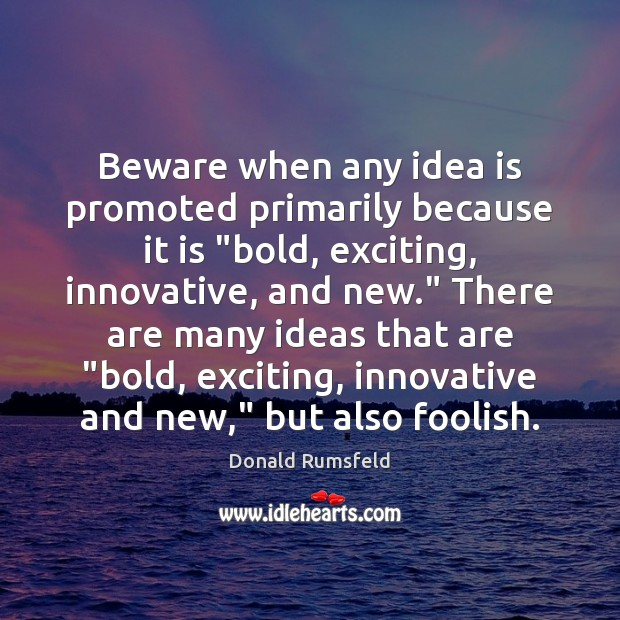 """Beware when any idea is promoted primarily because it is """"bold, exciting, Image"""