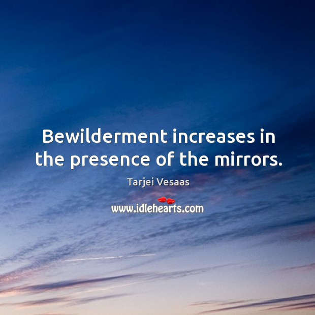 Bewilderment increases in the presence of the mirrors. Tarjei Vesaas Picture Quote