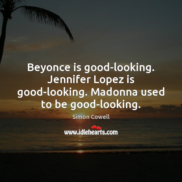 Beyonce is good-looking. Jennifer Lopez is good-looking. Madonna used to be good-looking. Simon Cowell Picture Quote