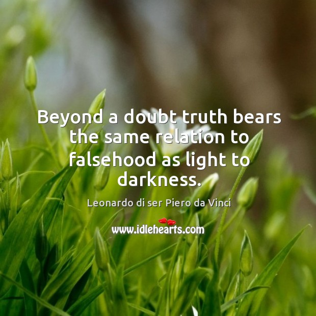 Beyond a doubt truth bears the same relation to falsehood as light to darkness. Leonardo di ser Piero da Vinci Picture Quote