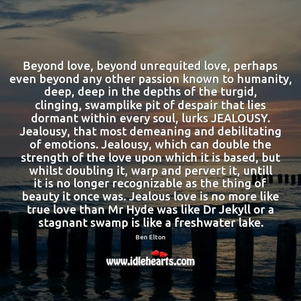 Beyond love, beyond unrequited love, perhaps even beyond any other passion known Image