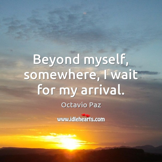 Beyond myself, somewhere, I wait for my arrival. Octavio Paz Picture Quote