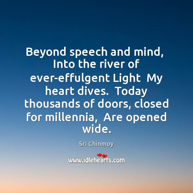 Beyond speech and mind,  Into the river of ever-effulgent Light  My heart Sri Chinmoy Picture Quote