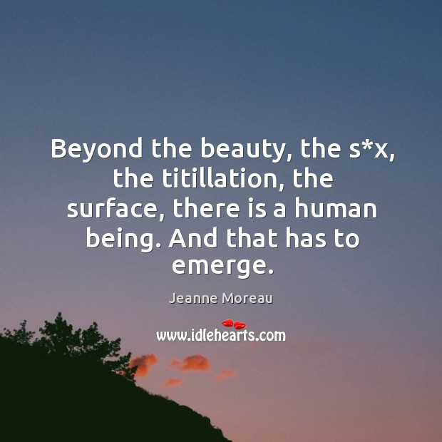 Beyond the beauty, the s*x, the titillation, the surface, there is a human being. And that has to emerge. Image