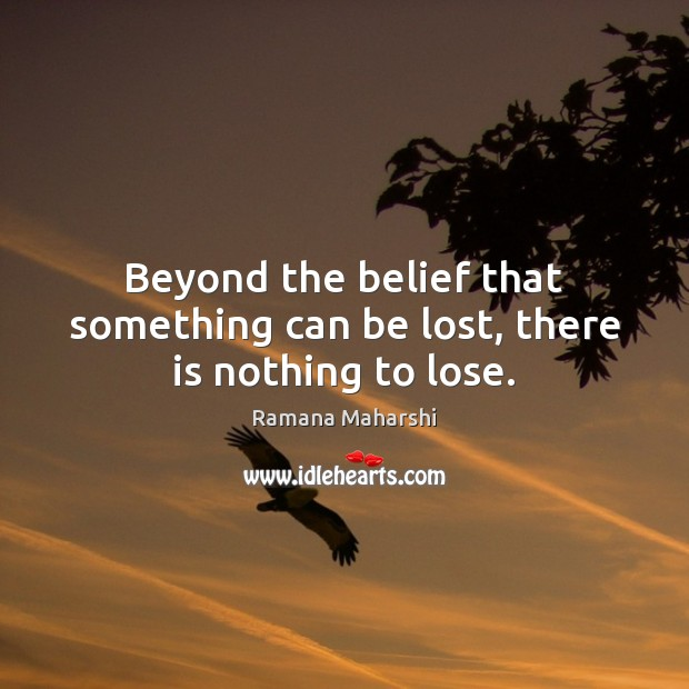 Beyond the belief that something can be lost, there is nothing to lose. Image