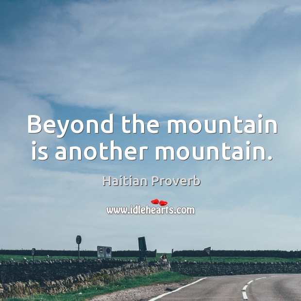 Beyond the mountain is another mountain. Haitian Proverbs Image