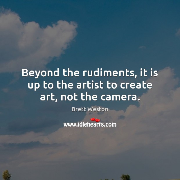 Image, Beyond the rudiments, it is up to the artist to create art, not the camera.