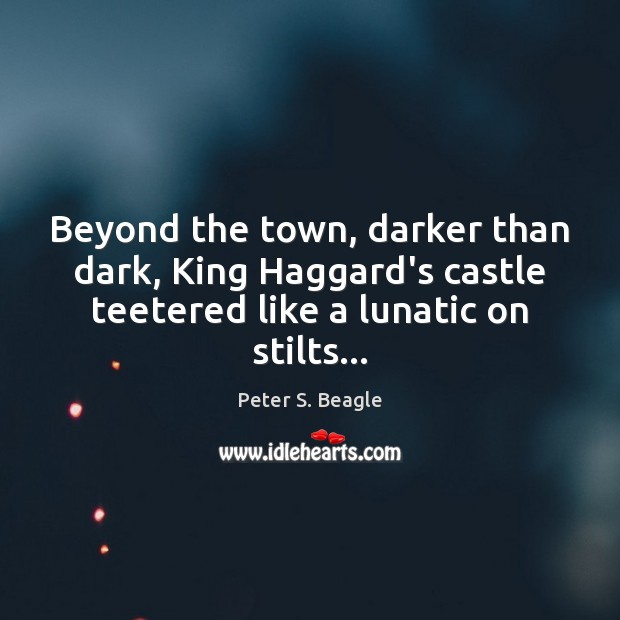 Peter S. Beagle Picture Quote image saying: Beyond the town, darker than dark, King Haggard's castle teetered like a