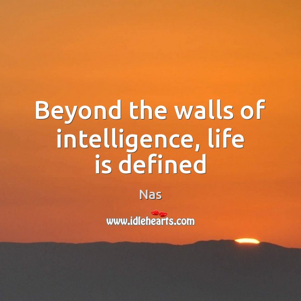 Beyond the walls of intelligence, life is defined Nas Picture Quote
