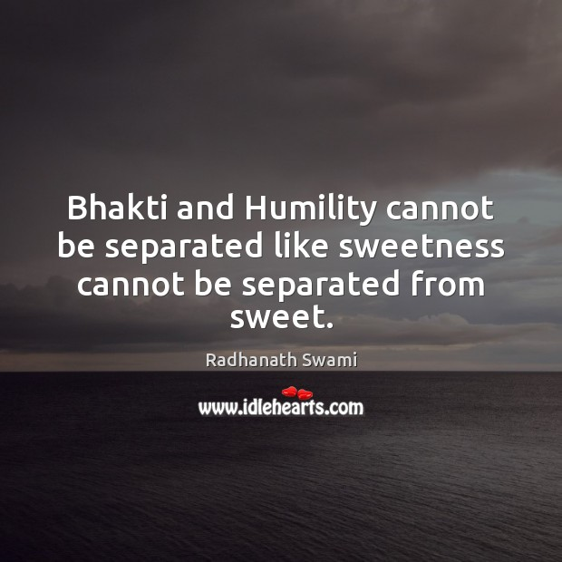 Bhakti and Humility cannot be separated like sweetness cannot be separated from sweet. Radhanath Swami Picture Quote