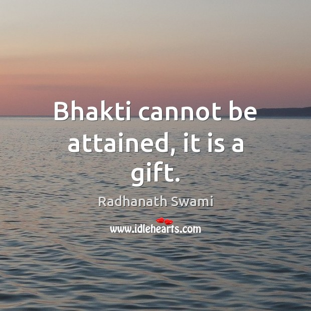 Image, Bhakti cannot be attained, it is a gift.