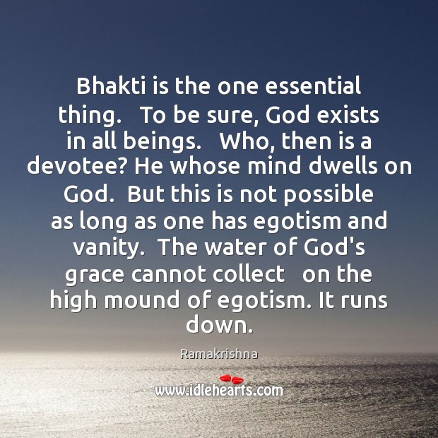 Bhakti is the one essential thing.   To be sure, God exists in Image