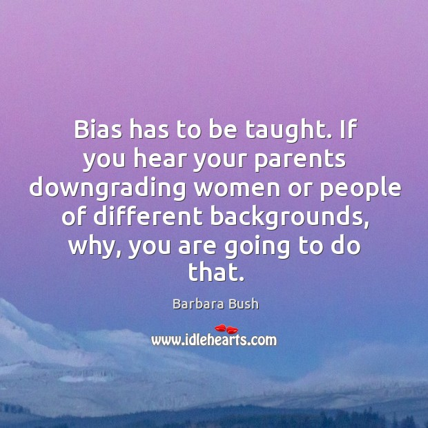 Bias has to be taught. If you hear your parents downgrading women or people of different Image