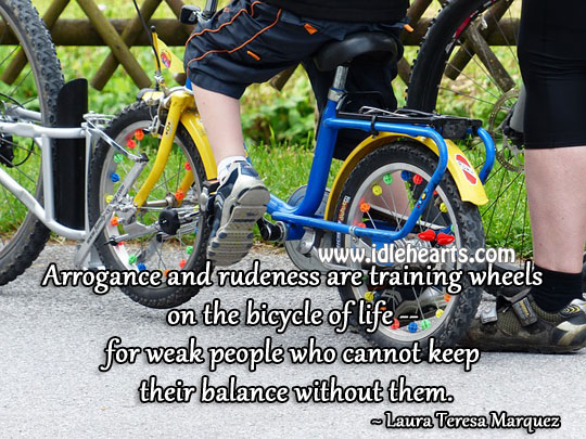 Arrogance And Rudeness Are Training Wheels On The Bicycle Of Life