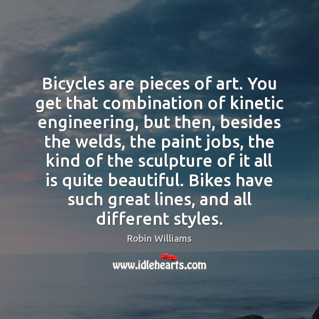 Bicycles are pieces of art. You get that combination of kinetic engineering, Robin Williams Picture Quote