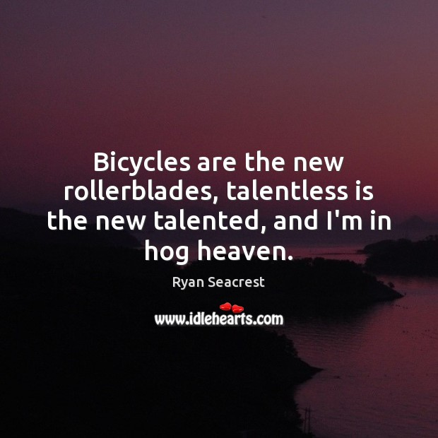 Bicycles are the new rollerblades, talentless is the new talented, and I'm in hog heaven. Image