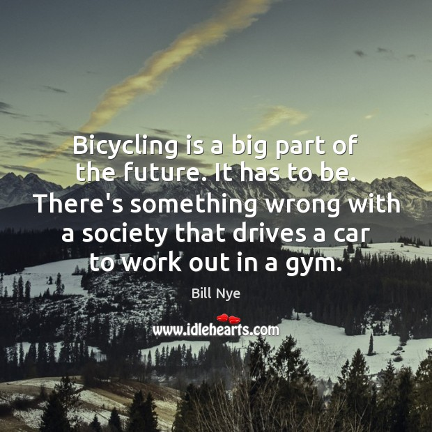 Bicycling is a big part of the future. It has to be. Bill Nye Picture Quote