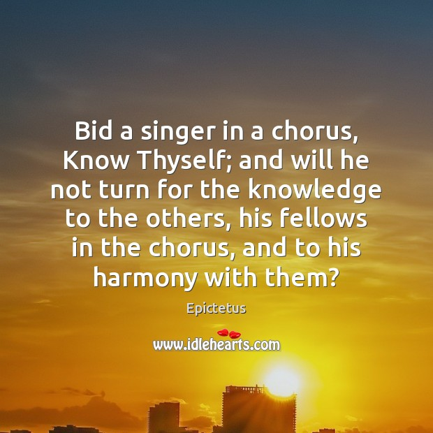 Bid a singer in a chorus, Know Thyself; and will he not Epictetus Picture Quote