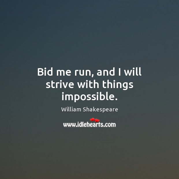 Bid me run, and I will strive with things impossible. Image