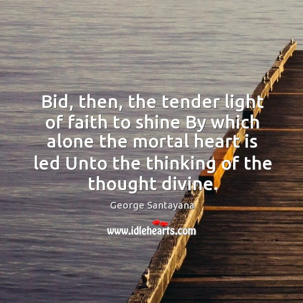 Bid, then, the tender light of faith to shine by which alone the mortal heart is led unto the thinking of the thought divine. Image