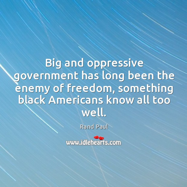 Big and oppressive government has long been the enemy of freedom, something Image