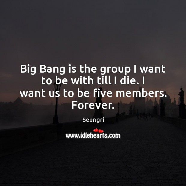 Image, Big Bang is the group I want to be with till I die. I want us to be five members. Forever.