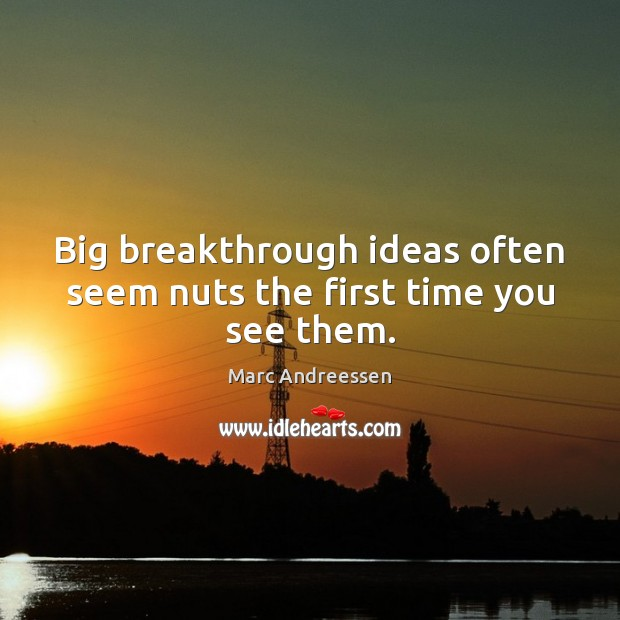 Big breakthrough ideas often seem nuts the first time you see them. Marc Andreessen Picture Quote