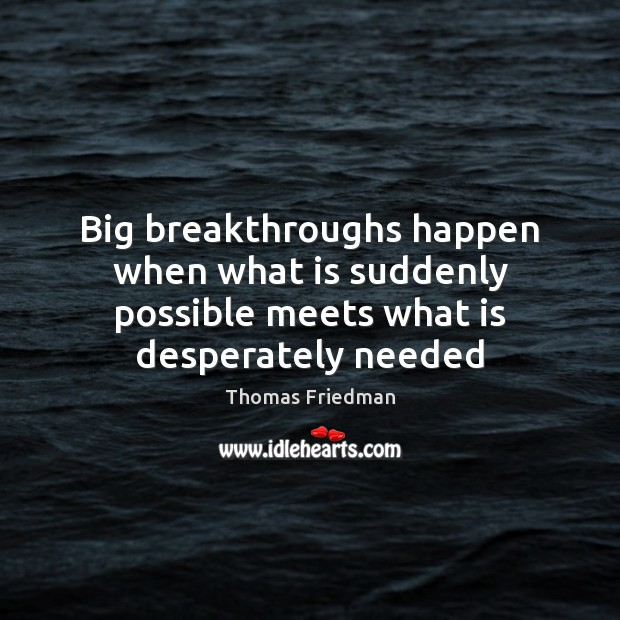 Big breakthroughs happen when what is suddenly possible meets what is desperately needed Thomas Friedman Picture Quote