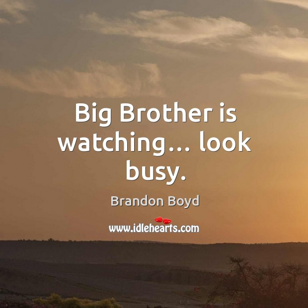 Big brother is watching… look busy. Brandon Boyd Picture Quote