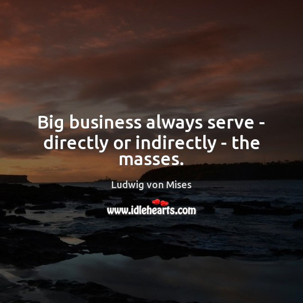 Big business always serve – directly or indirectly – the masses. Image