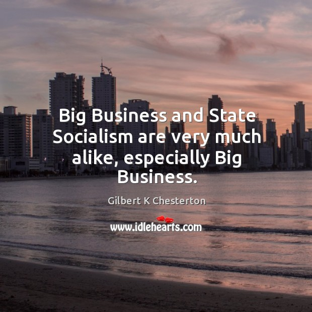 Big Business and State Socialism are very much alike, especially Big Business. Image