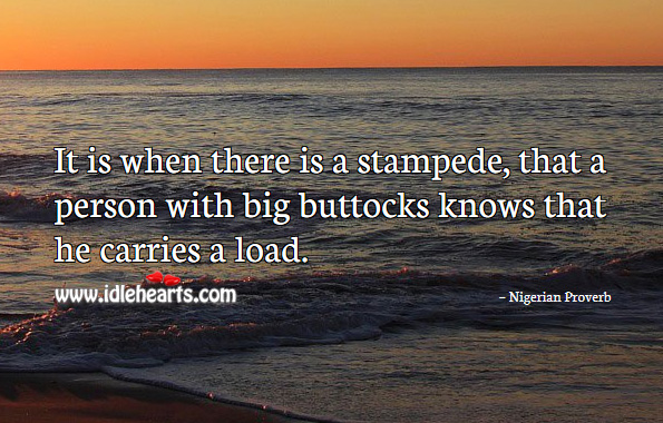 It is when there is a stampede, that a person with big buttocks knows that he carries a load. Nigerian Proverbs Image