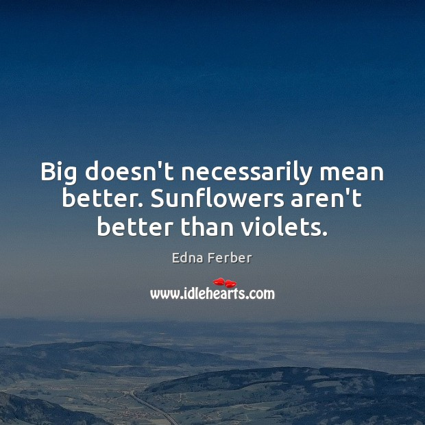 Big doesn't necessarily mean better. Sunflowers aren't better than violets. Edna Ferber Picture Quote
