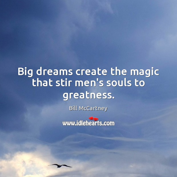 Image, Big dreams create the magic that stir men's souls to greatness.