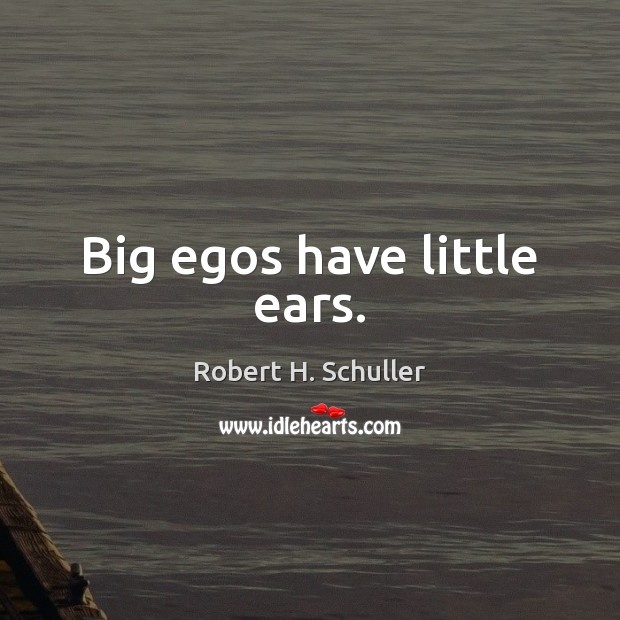 Big egos have little ears. Robert H. Schuller Picture Quote