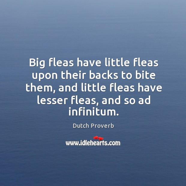 Big fleas have little fleas upon their backs to bite them, and little fleas have lesser fleas, and so ad infinitum. Dutch Proverbs Image