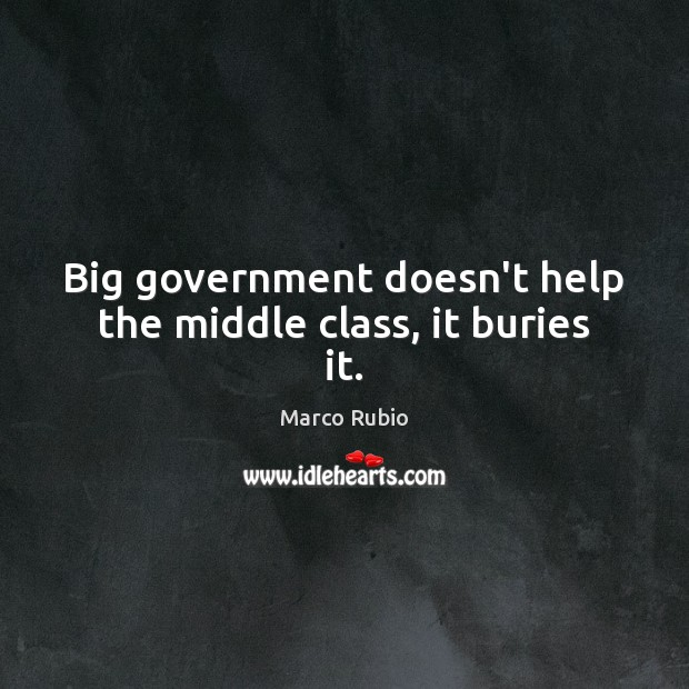 Big government doesn't help the middle class, it buries it. Marco Rubio Picture Quote