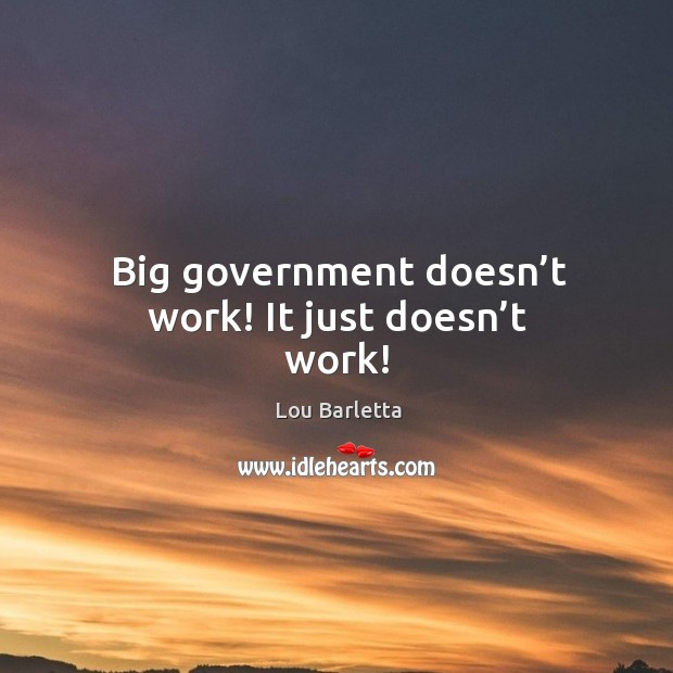 Big government doesn't work! it just doesn't work! Image