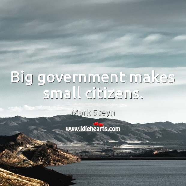 Big government makes small citizens. Mark Steyn Picture Quote