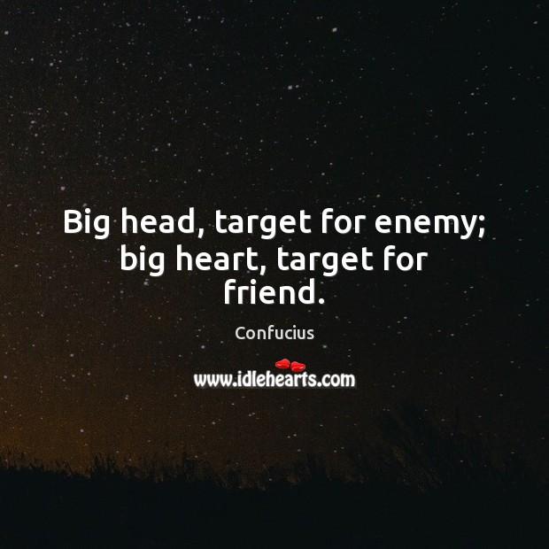 Big head, target for enemy; big heart, target for friend. Image