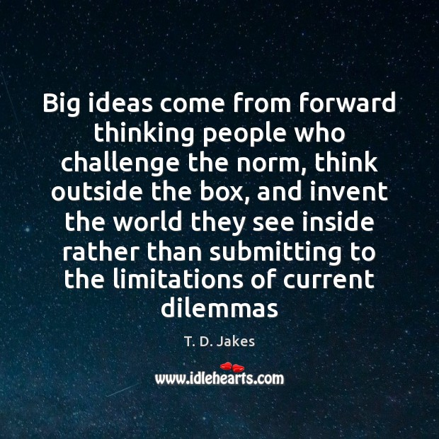 Big ideas come from forward thinking people who challenge the norm, think Image