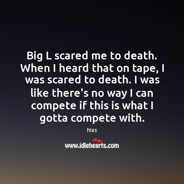 Big L scared me to death. When I heard that on tape, Nas Picture Quote