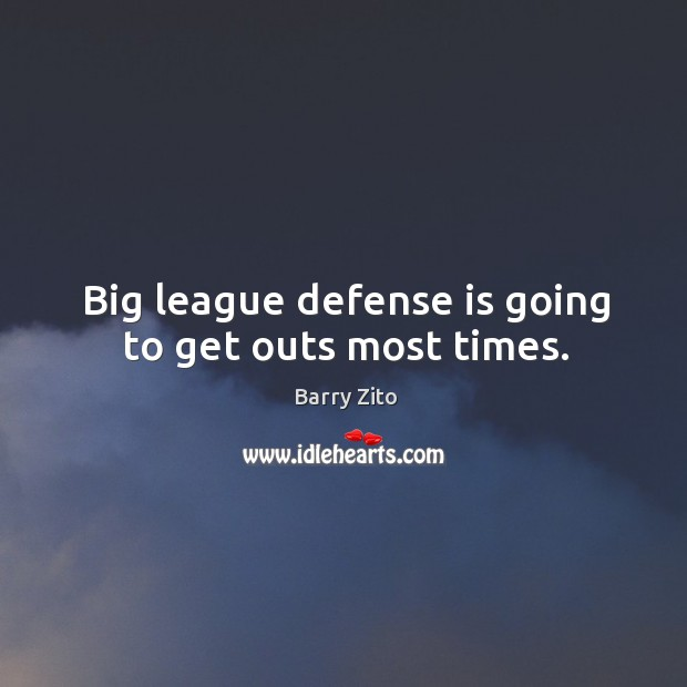 Big league defense is going to get outs most times. Barry Zito Picture Quote
