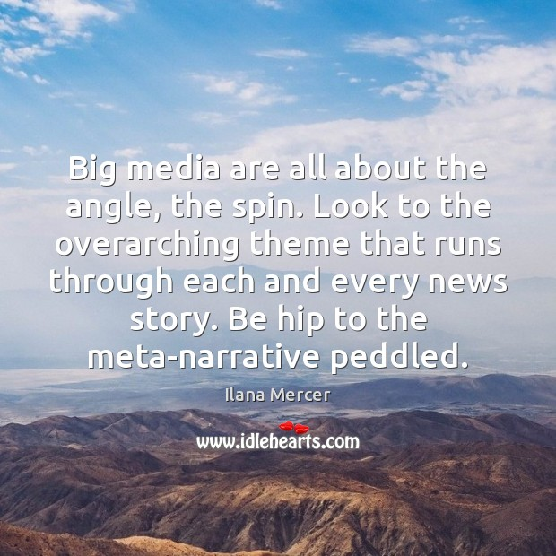 Big media are all about the angle, the spin. Look to the Ilana Mercer Picture Quote