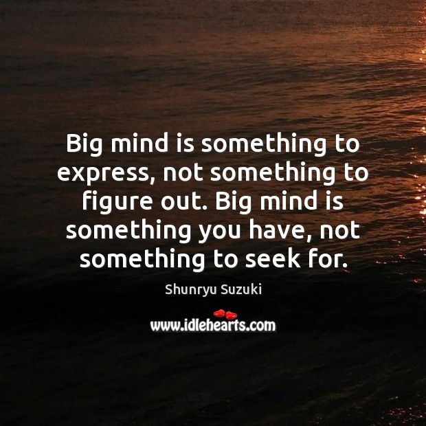 Big mind is something to express, not something to figure out. Big Image